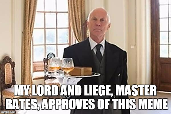 MY LORD AND LIEGE, MASTER BATES, APPROVES OF THIS MEME | made w/ Imgflip meme maker