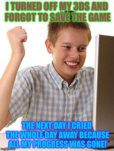 First Day On The Internet Kid Meme | I TURNED OFF MY 3DS AND FORGOT TO SAVE THE GAME THE NEXT DAY I CRIED THE WHOLE DAY AWAY BECAUSE ALL MY PROGRESS WAS GONE! | image tagged in memes,first day on the internet kid | made w/ Imgflip meme maker