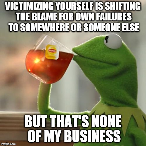 But Thats None Of My Business Meme | VICTIMIZING YOURSELF IS SHIFTING THE BLAME FOR OWN FAILURES TO SOMEWHERE OR SOMEONE ELSE BUT THAT'S NONE OF MY BUSINESS | image tagged in memes,but thats none of my business,kermit the frog | made w/ Imgflip meme maker