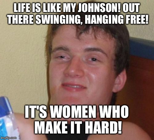 The life and times of your Johnson  | LIFE IS LIKE MY JOHNSON! OUT THERE SWINGING, HANGING FREE! IT'S WOMEN WHO MAKE IT HARD! | image tagged in memes,10 guy,funny | made w/ Imgflip meme maker