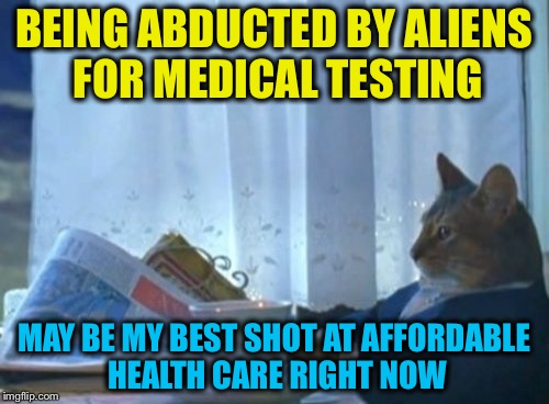 This cat's a genius... |  BEING ABDUCTED BY ALIENS FOR MEDICAL TESTING; MAY BE MY BEST SHOT AT AFFORDABLE HEALTH CARE RIGHT NOW | image tagged in memes,i should buy a boat cat,health care,healthcare,politics,funny | made w/ Imgflip meme maker