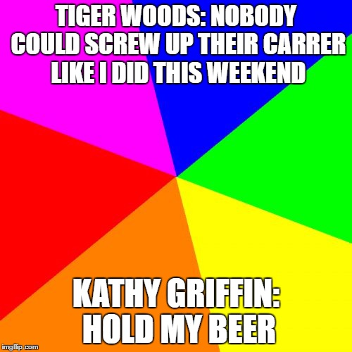 Blank Colored Background | TIGER WOODS: NOBODY COULD SCREW UP THEIR CARRER LIKE I DID THIS WEEKEND KATHY GRIFFIN: HOLD MY BEER | image tagged in memes,blank colored background | made w/ Imgflip meme maker