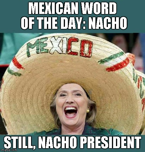 Nacho Nacho Woman. I want to be, your Nacho Woman. | MEXICAN WORD OF THE DAY: NACHO STILL, NACHO PRESIDENT | image tagged in hillary nacho | made w/ Imgflip meme maker