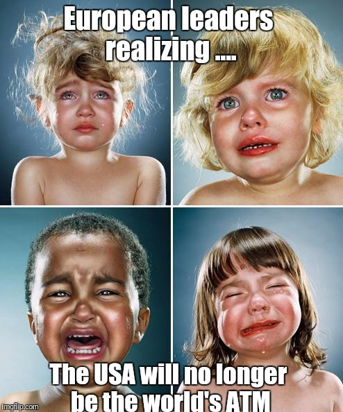 Crying kids | European leaders realizing .... The USA will no longer be the world's ATM | image tagged in crying kids | made w/ Imgflip meme maker