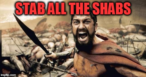 Sparta Leonidas Meme | STAB ALL THE SHABS | image tagged in memes,sparta leonidas | made w/ Imgflip meme maker