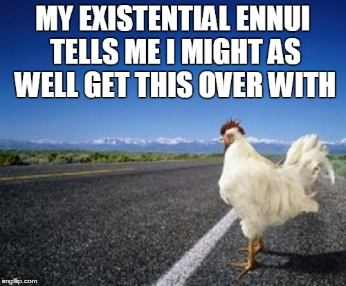 MY EXISTENTIAL ENNUI TELLS ME I MIGHT AS WELL GET THIS OVER WITH | made w/ Imgflip meme maker