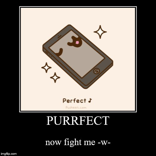 PURRFECT | now fight me -w- | image tagged in funny,demotivationals | made w/ Imgflip demotivational maker