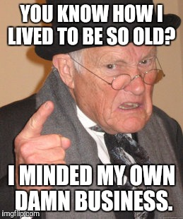 Words of wisdom | YOU KNOW HOW I LIVED TO BE SO OLD? I MINDED MY OWN DAMN BUSINESS. | image tagged in memes,mind your own business,truth,honesty,wisdom,getting old | made w/ Imgflip meme maker