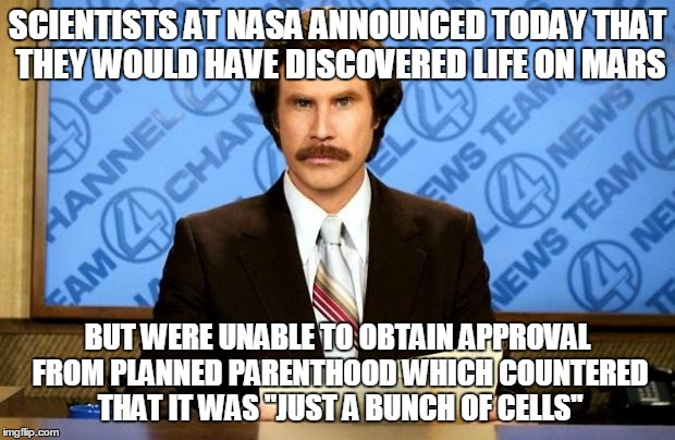 Same Criteria for Discovering Life Whether on Mars or in Womb | SCIENTISTS AT NASA ANNOUNCED TODAY THAT THEY WOULD HAVE DISCOVERED LIFE ON MARS BUT WERE UNABLE TO OBTAIN APPROVAL FROM PLANNED PARENTHOOD W | image tagged in breaking news | made w/ Imgflip meme maker
