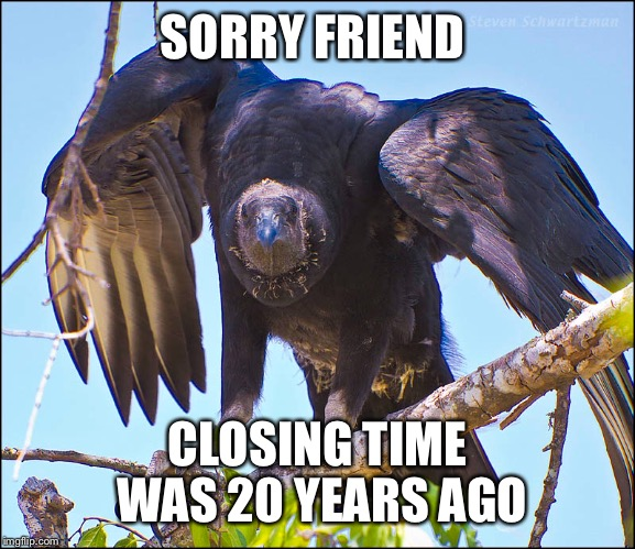 SORRY FRIEND CLOSING TIME WAS 20 YEARS AGO | made w/ Imgflip meme maker