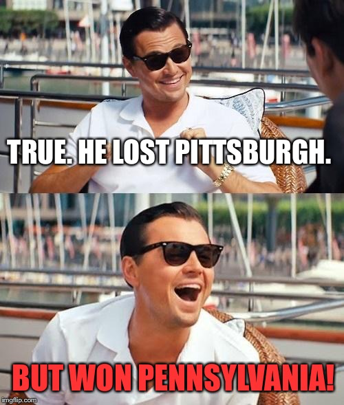 Dicaprio | TRUE. HE LOST PITTSBURGH. BUT WON PENNSYLVANIA! | image tagged in dicaprio | made w/ Imgflip meme maker