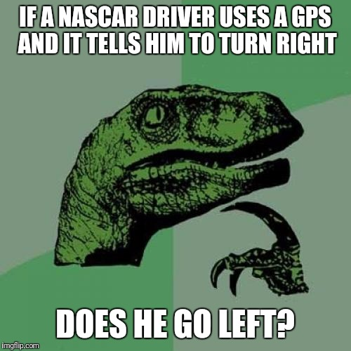 NASCAR philosophy | IF A NASCAR DRIVER USES A GPS AND IT TELLS HIM TO TURN RIGHT DOES HE GO LEFT? | image tagged in memes,philosoraptor | made w/ Imgflip meme maker