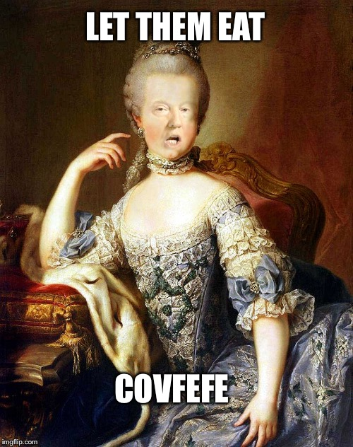 Let them eat COVFEFE  | LET THEM EAT COVFEFE | image tagged in covfefe,covfefe week,trump,donald trump,politics,climate change | made w/ Imgflip meme maker