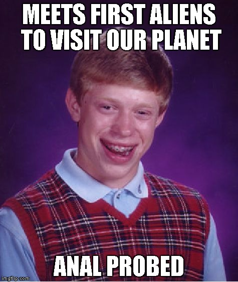 Bad Luck Brian Meme | MEETS FIRST ALIENS TO VISIT OUR PLANET ANAL PROBED | image tagged in memes,bad luck brian | made w/ Imgflip meme maker