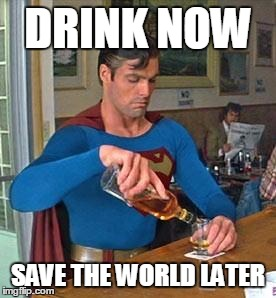 DRINK NOW SAVE THE WORLD LATER | made w/ Imgflip meme maker