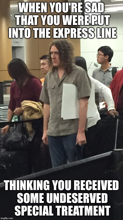 Sad Weird Al | WHEN YOU'RE SAD THAT YOU WERE PUT INTO THE EXPRESS LINE THINKING YOU RECEIVED SOME UNDESERVED SPECIAL TREATMENT | image tagged in memes,sad weird al,weird al yankovic | made w/ Imgflip meme maker