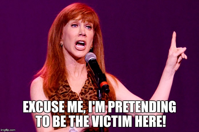 EXCUSE ME, I'M PRETENDING TO BE THE VICTIM HERE! | image tagged in kathy griffin | made w/ Imgflip meme maker