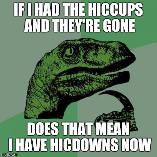 Philosoraptor Meme | IF I HAD THE HICCUPS AND THEY'RE GONE DOES THAT MEAN I HAVE HICDOWNS NOW | image tagged in memes,philosoraptor | made w/ Imgflip meme maker