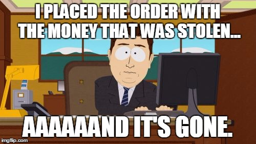 Aaaaand Its Gone Meme | I PLACED THE ORDER WITH THE MONEY THAT WAS STOLEN... AAAAAAND IT'S GONE. | image tagged in memes,aaaaand its gone | made w/ Imgflip meme maker