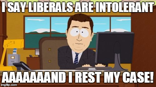 Aaaaand Its Gone Meme | I SAY LIBERALS ARE INTOLERANT AAAAAAAND I REST MY CASE! | image tagged in memes,aaaaand its gone | made w/ Imgflip meme maker