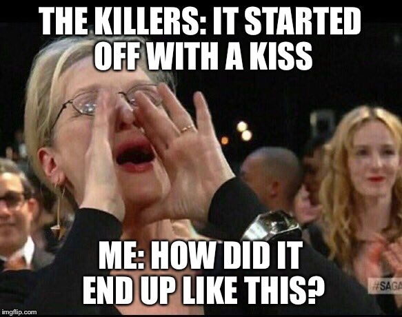When I'm listening to Mr. Brightside by The Killers | THE KILLERS: IT STARTED OFF WITH A KISS ME: HOW DID IT END UP LIKE THIS? | image tagged in meryl streep | made w/ Imgflip meme maker