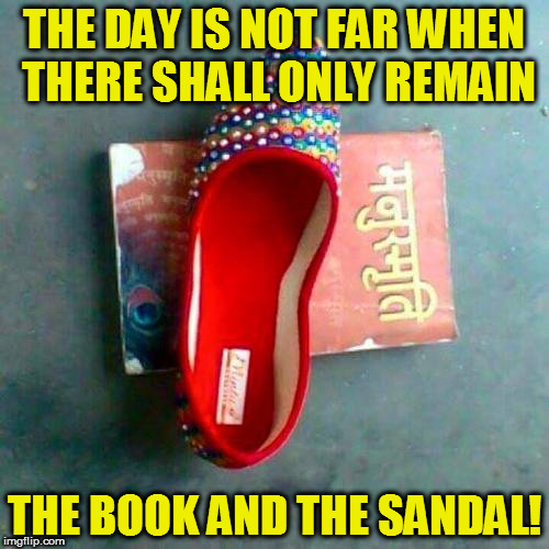 THE DAY IS NOT FAR WHEN THERE SHALL ONLY REMAIN; THE BOOK AND THE SANDAL! | image tagged in kedar joshi,manusmriti,abuse,india,anti-hinduism,republic of india | made w/ Imgflip meme maker