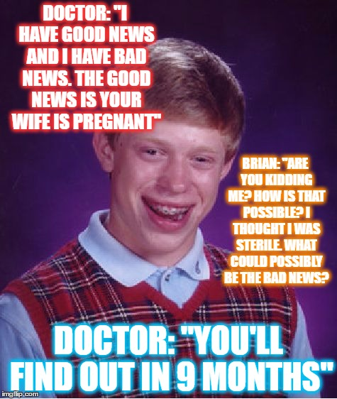 "Bad Luck Brian Meme | DOCTOR: ""I HAVE GOOD NEWS AND I HAVE BAD NEWS. THE GOOD NEWS IS YOUR WIFE IS PREGNANT"" DOCTOR: ""YOU'LL FIND OUT IN 9 MONTHS"" BRIAN: ""ARE YOU 