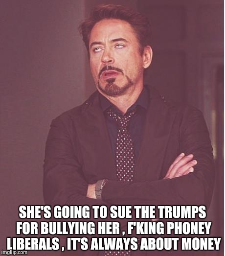 Face You Make Robert Downey Jr Meme | SHE'S GOING TO SUE THE TRUMPS FOR BULLYING HER , F'KING PHONEY LIBERALS , IT'S ALWAYS ABOUT MONEY | image tagged in memes,face you make robert downey jr | made w/ Imgflip meme maker