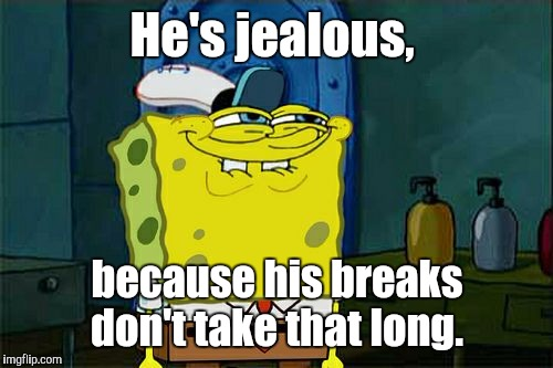 Dont You Squidward Meme | He's jealous, because his breaks don't take that long. | image tagged in memes,dont you squidward | made w/ Imgflip meme maker