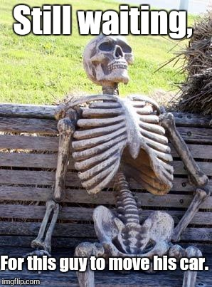 Waiting Skeleton Meme | Still waiting, For this guy to move his car. | image tagged in memes,waiting skeleton | made w/ Imgflip meme maker