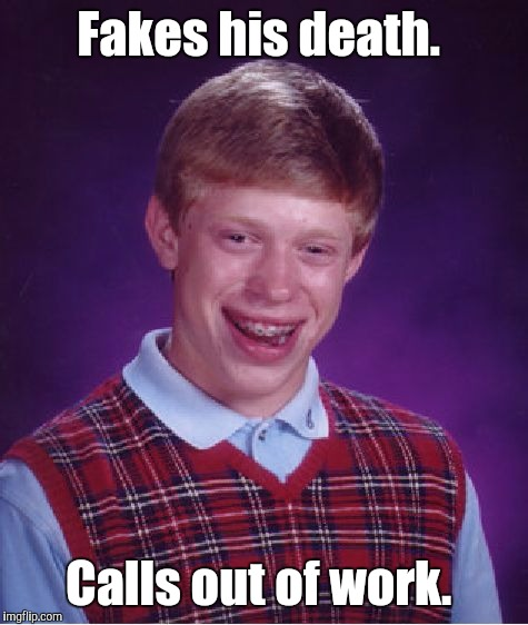 Bad Luck Brian Meme | Fakes his death. Calls out of work. | image tagged in memes,bad luck brian | made w/ Imgflip meme maker