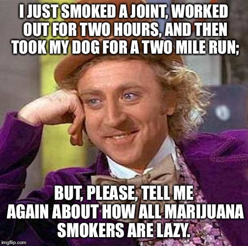 Creepy Condescending Wonka Meme | I JUST SMOKED A JOINT, WORKED OUT FOR TWO HOURS, AND THEN TOOK MY DOG FOR A TWO MILE RUN; BUT, PLEASE, TELL ME AGAIN ABOUT HOW ALL MARIJUANA | image tagged in memes,creepy condescending wonka,marijuana | made w/ Imgflip meme maker
