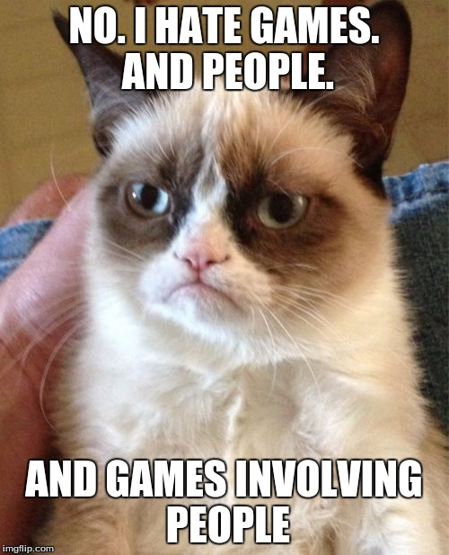 Grumpy Cat Meme | NO. I HATE GAMES. AND PEOPLE. AND GAMES INVOLVING PEOPLE | image tagged in memes,grumpy cat | made w/ Imgflip meme maker