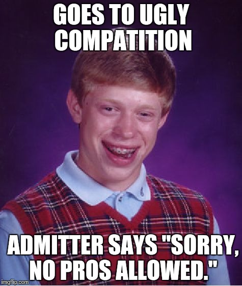"Pretty darn savage. | GOES TO UGLY COMPATITION ADMITTER SAYS ""SORRY, NO PROS ALLOWED."" 