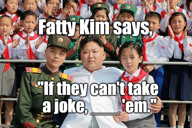 "Fatty Kim says, ""If they can't take a joke, ___ 'em."" 
