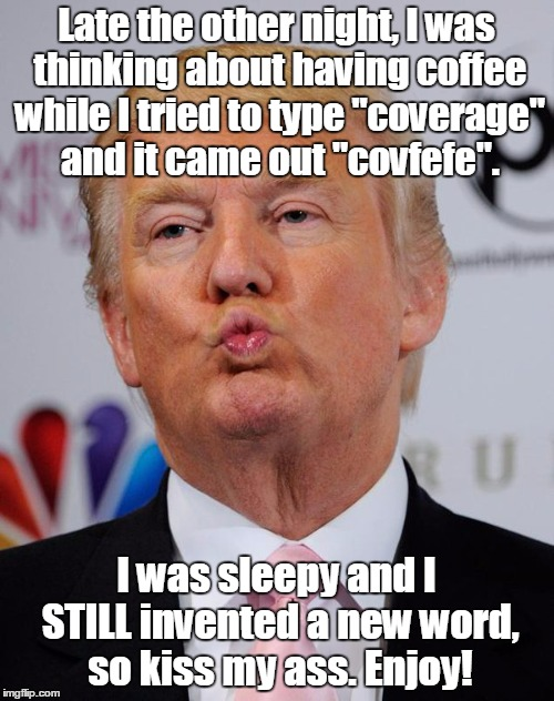 "Late the other night, I was thinking about having coffee while I tried to type ""coverage"" and it came out ""covfefe"". I was sleepy and I STIL 