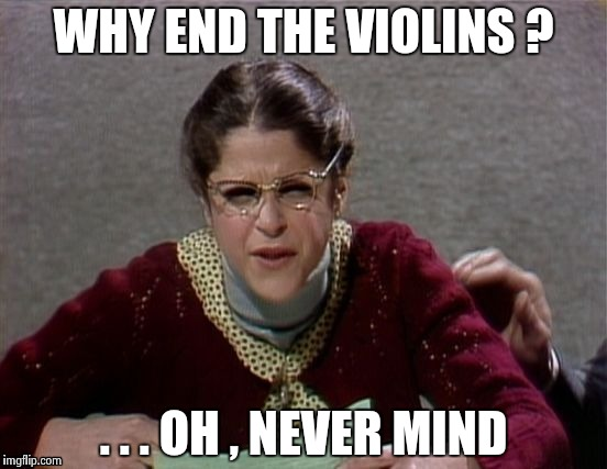 Emily Litella | WHY END THE VIOLINS ? . . . OH , NEVER MIND | image tagged in emily litella | made w/ Imgflip meme maker