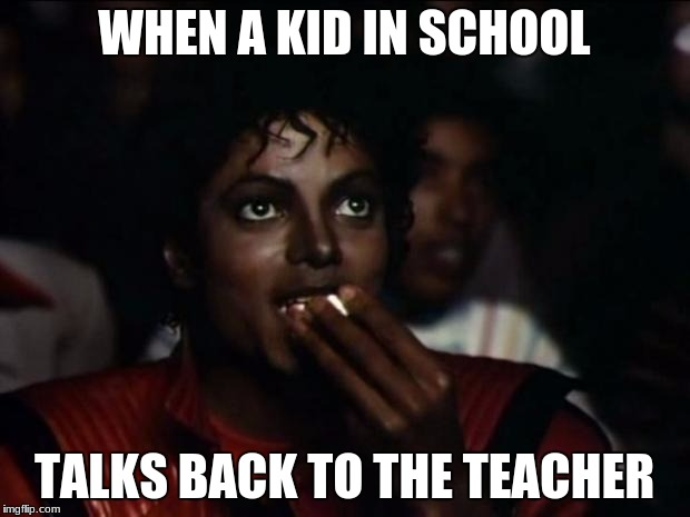 Michael Jackson Popcorn Meme | WHEN A KID IN SCHOOL TALKS BACK TO THE TEACHER | image tagged in memes,michael jackson popcorn | made w/ Imgflip meme maker