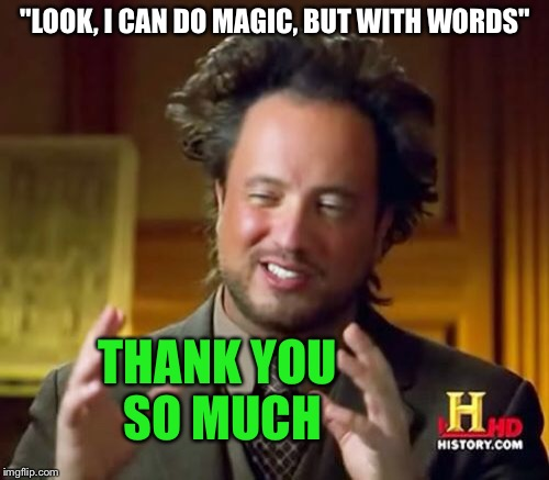 "Ancient Aliens Meme | ""LOOK, I CAN DO MAGIC, BUT WITH WORDS"" THANK YOU SO MUCH 