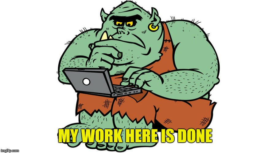 Troll | MY WORK HERE IS DONE | image tagged in troll | made w/ Imgflip meme maker
