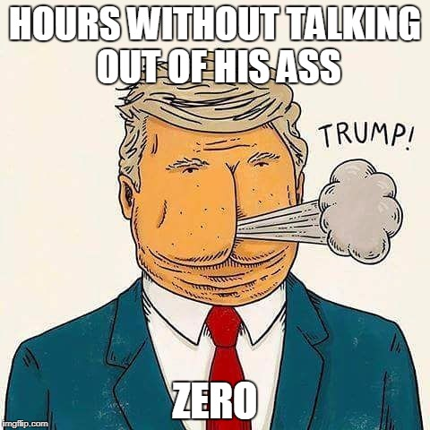 Hours without Trump talking out of his ass | HOURS WITHOUT TALKING OUT OF HIS ASS ZERO | image tagged in trump,trumps ass,trump lies | made w/ Imgflip meme maker