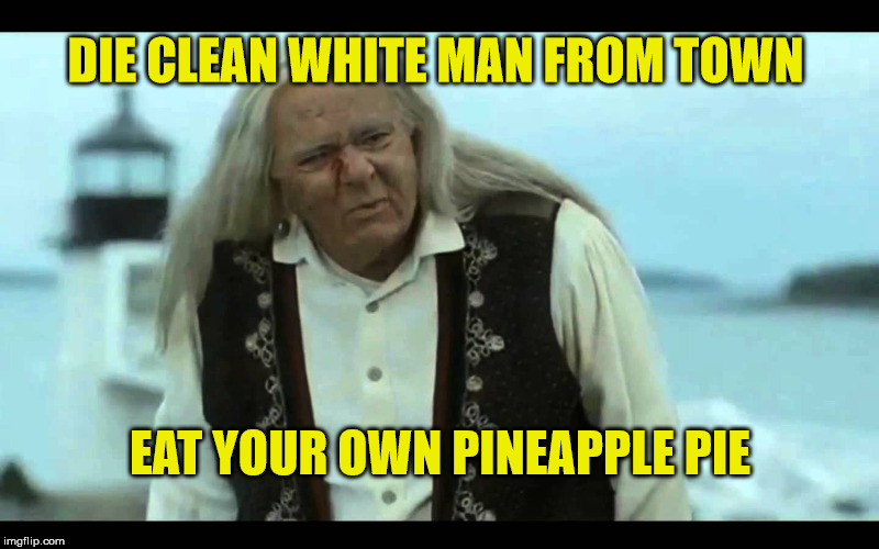 Gypsy Man | DIE CLEAN WHITE MAN FROM TOWN EAT YOUR OWN PINEAPPLE PIE | image tagged in gypsy man | made w/ Imgflip meme maker