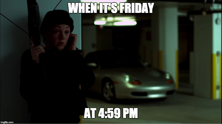 Friday 4:59 PM | WHEN IT'S FRIDAY AT 4:59 PM | image tagged in funny,happy friday,friday,work,work week,work sucks | made w/ Imgflip meme maker