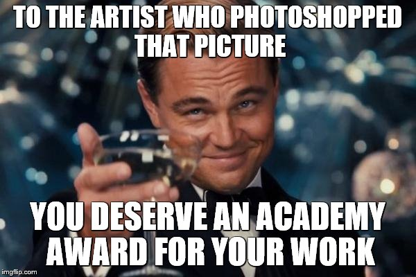 Leonardo Dicaprio Cheers Meme | TO THE ARTIST WHO PHOTOSHOPPED THAT PICTURE YOU DESERVE AN ACADEMY AWARD FOR YOUR WORK | image tagged in memes,leonardo dicaprio cheers | made w/ Imgflip meme maker