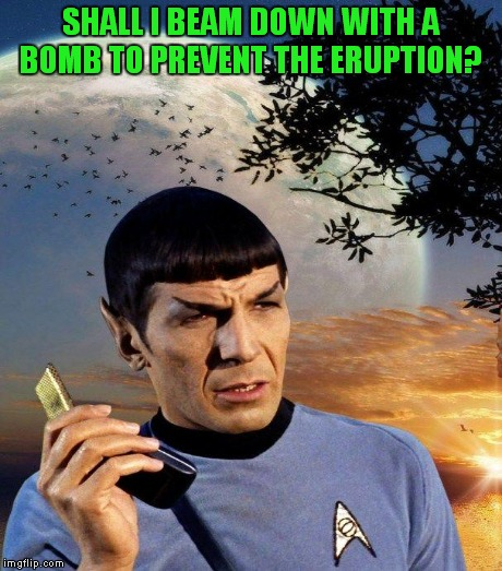 SHALL I BEAM DOWN WITH A BOMB TO PREVENT THE ERUPTION? | made w/ Imgflip meme maker