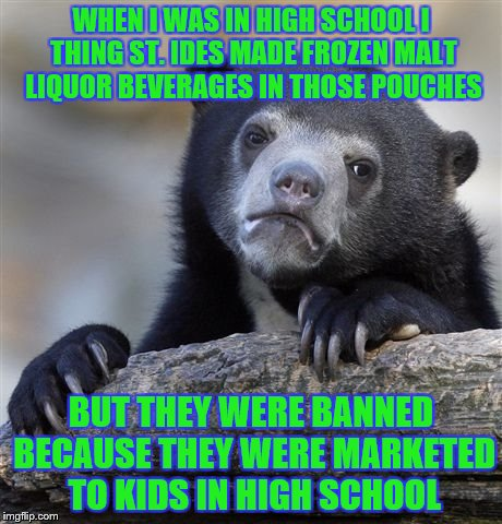Confession Bear Meme | WHEN I WAS IN HIGH SCHOOL I THING ST. IDES MADE FROZEN MALT LIQUOR BEVERAGES IN THOSE POUCHES BUT THEY WERE BANNED BECAUSE THEY WERE MARKETE | image tagged in memes,confession bear | made w/ Imgflip meme maker