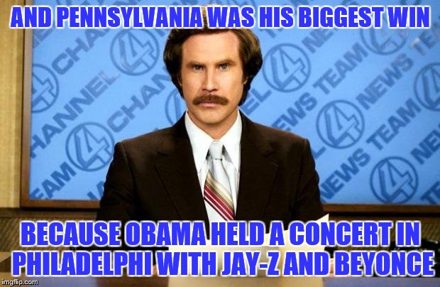 AND PENNSYLVANIA WAS HIS BIGGEST WIN BECAUSE OBAMA HELD A CONCERT IN PHILADELPHI WITH JAY-Z AND BEYONCE | made w/ Imgflip meme maker