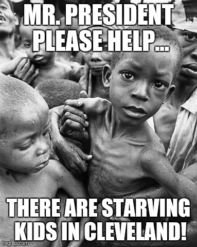 Clevelanders | MR. PRESIDENT PLEASE HELP... THERE ARE STARVING KIDS IN CLEVELAND! | image tagged in starving,trump,budget cuts,memes,africa,cleveland | made w/ Imgflip meme maker