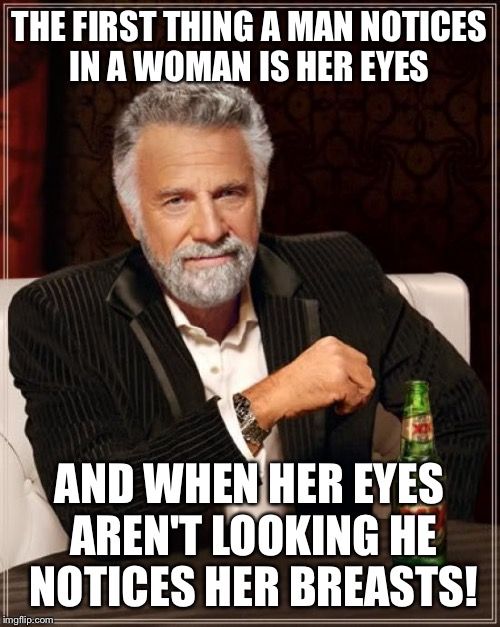 What a man truly notices  | THE FIRST THING A MAN NOTICES IN A WOMAN IS HER EYES AND WHEN HER EYES AREN'T LOOKING HE NOTICES HER BREASTS! | image tagged in memes,the most interesting man in the world,funny | made w/ Imgflip meme maker