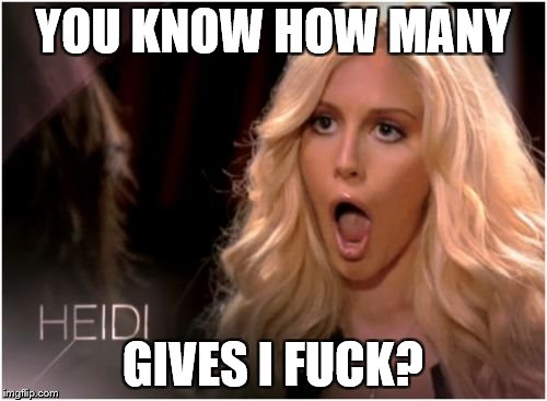 Flipped Sayings Week | YOU KNOW HOW MANY GIVES I F**K? | image tagged in blonde,memes,funny | made w/ Imgflip meme maker